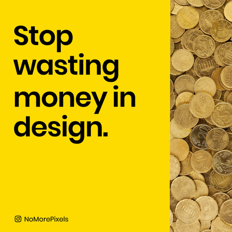 Stop wasting money in design.