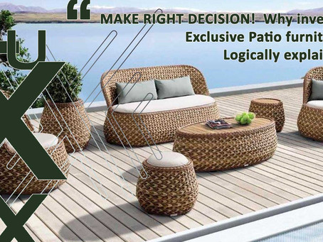 MAKE RIGHT DECISION!  Why invest in Exclusive Patio furniture? Logically explained.