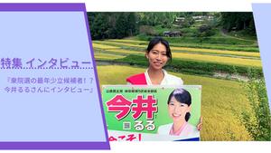 【特集】衆院選の最年少立候補者!?今井るるさんにインタビュー!