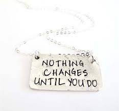 Nothing Changes Until You Do