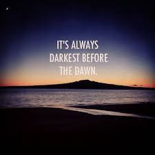 It's Always Darkest Before the Dawn