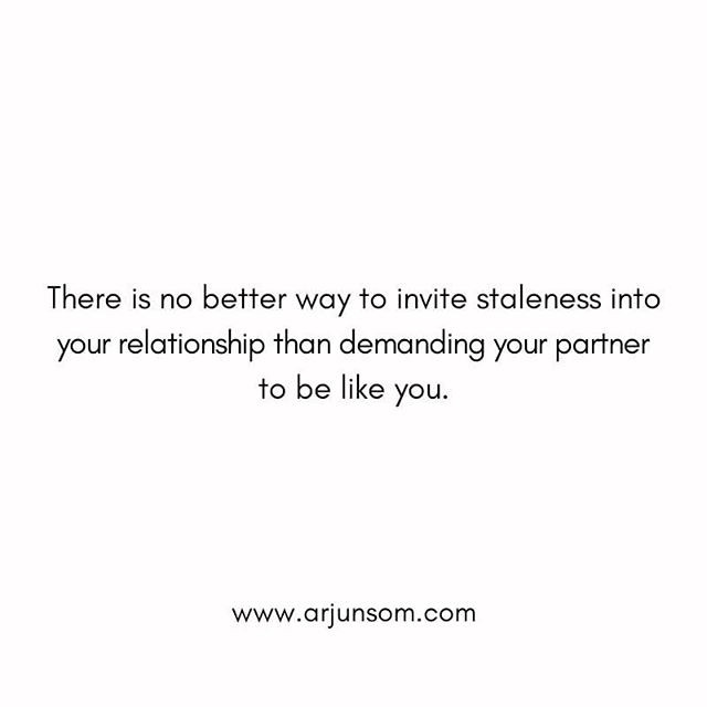It is the difference between you and your partner that makes you desire each other.  The only way you could sustain the passion and vigour in your relationship is by creating a space where these differences could co-exist in harmony.