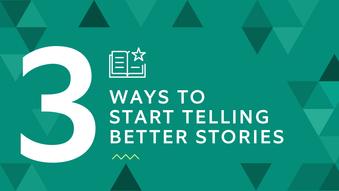 3 ways to start telling better stories