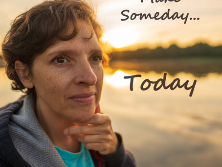 SOMEDAY INTO TODAY!