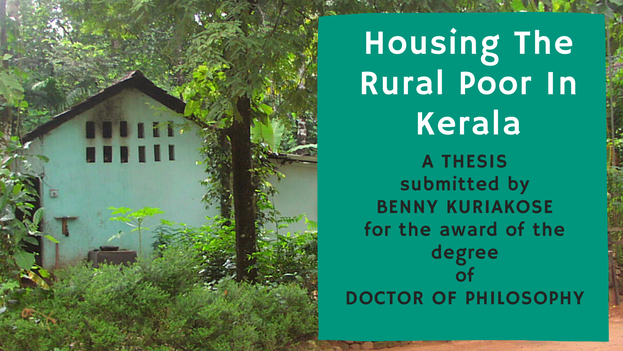 """Ph.D Thesis of Benny Kuriakose titled """"Housing the Rural Poor in Kerala: A Revisit to Understand Success"""" submitted to IIT Madras in 2014 is being uploaded. It was originally planned to publish this as a book, but due to various reasons, this was getting delayed.This research attempts to understand the continued paradox of housing availability and housing shortage for the rural poor in India. Scholars and planners have often explained this phenomenon in terms of affordability of the poor."""