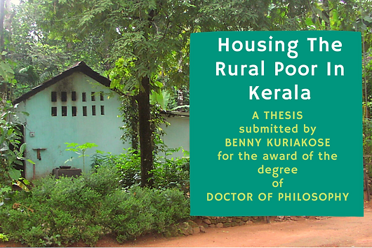 "​Ph.D Thesis of Benny Kuriakose titled ""Housing the Rural Poor in Kerala: A Revisit to Understand Success""  submitted to IIT Madras  in 2014 is being uploaded. It was originally planned to publish this as a book, but due to various reasons, this was getting delayed. This research attempts to understand the continued paradox of housing availability and housing shortage for the rural poor in India. Scholars and planners have often explained this phenomenon in terms of affordability of the poor."