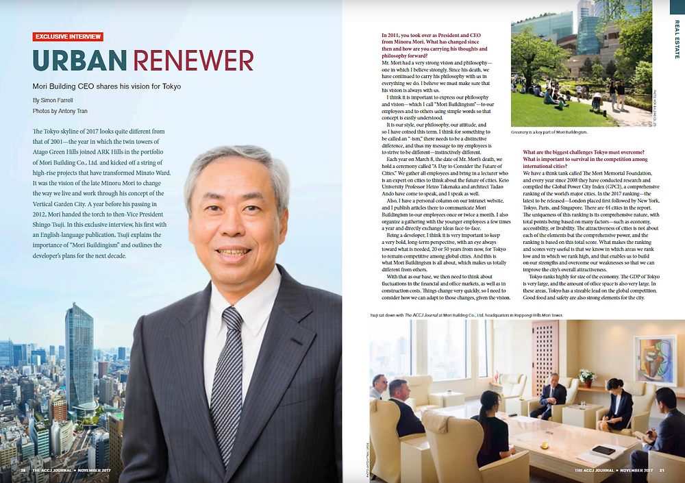 """NOVEMBER 2017 REAL ESTATE  Urban Renewer Mori Building CEO shares his vision for Tokyo  By Simon Farrell  The Tokyo skyline of 2017 looks quite different from that of 2001—the year in which the twin towers of Atago Green Hills joined ARK Hills in the portfolio of Mori Building Co., Ltd. and kicked off a string of high-rise projects that have transformed Minato Ward. It was the vision of the late Minoru Mori to change the way we live and work through his concept of the Vertical Garden City. A year before his passing in 2012, Mori handed the torch to then-Vice President Shingo Tsuji. In this exclusive interview, his first with an English-language publication, Tsuji explains the importance of """"Mori Buildingism"""" and outlines the developer's plans for the next decade.  https://journal.accj.or.jp/urban-renewer/    The ACCJ - 在日米国商工会議所  http://www.accj.or.jp                  XL  Tsuji sat down with The ACCJ Journal at Mori Building Co., Ltd. headquarters in Roppongi Hills Mori Tower.    """