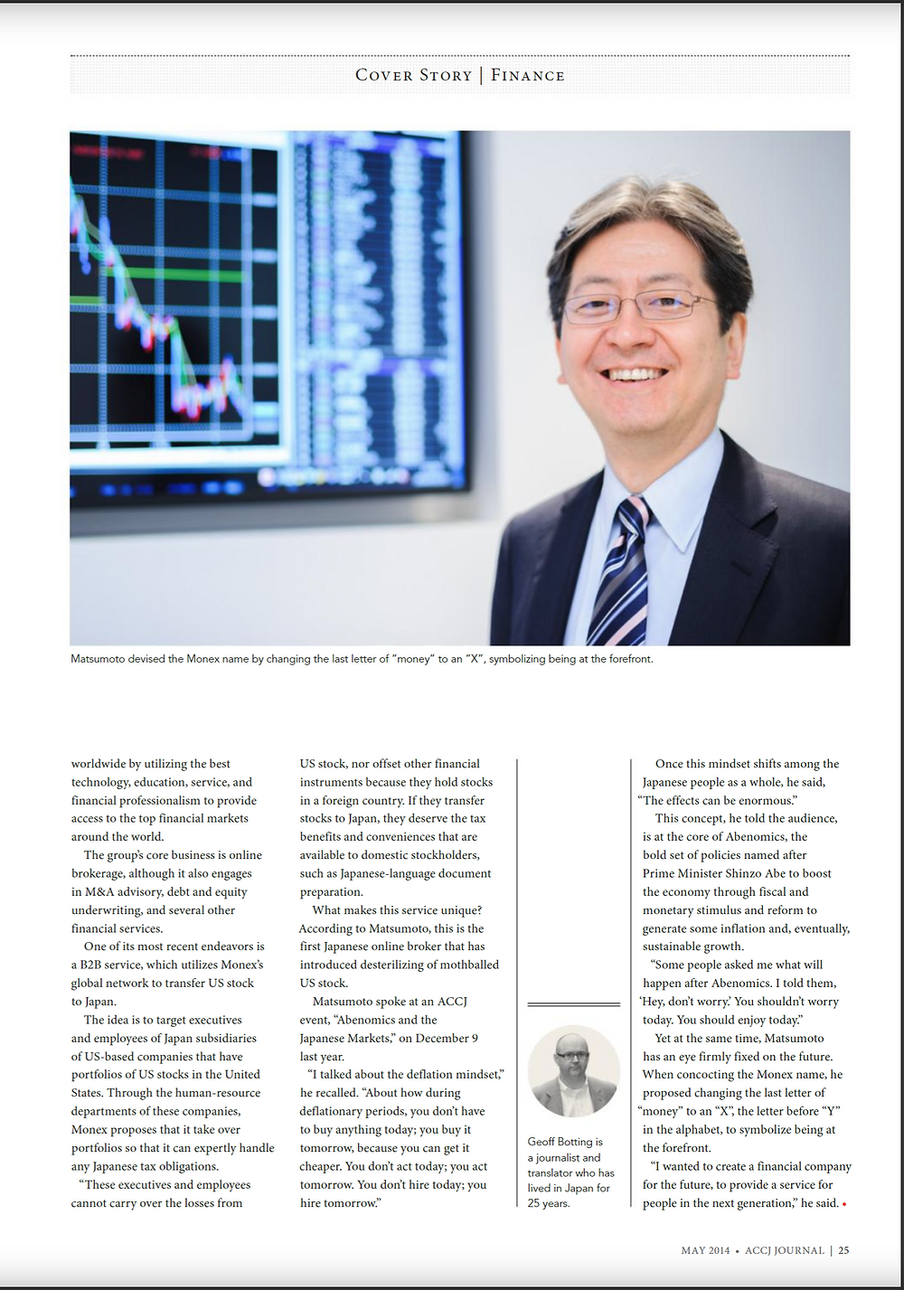 "COVER STORY | FINANCE May 2014  Oki Matsumoto: Monex Group, Inc. Creating a financial company for the future  Wall Street investment banks have become the stuff of legend; places where ""masters of the universe"" routinely move massive amounts of money around the globe. The banks are also highly coveted by young and fiercely ambitious university graduates. But in Japan in the 1980s, their name recognition was close to zero, even among job-seeking grads, recalled Oki Matsumoto, CEO of Monex Group, Inc., an online brokerage based in Tokyo but with group companies and subsidiaries around the world. https://journal.accj.or.jp/cover-story-finance/  The ACCJ - 在日米国商工会議所 http://www.accj.or.jp"