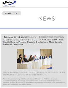 """【October, 2015】 ACCJ関西 イベント「多様性の受容を促進する為にできること-選ばれる関西を目指して」 ACCJ Kansai Event """"What Can Be Done to Promote Diversity & Inclusion to Make Kansai a Preferred Destination""""  関西広域連合の幹部の方々を招き、日本および関西を活性化することを目的とした講演およびパネルディスカッションでキランは議長を務めました。  Panel discussion among ACCJ Leadership and leaders of the Union of Kansai Governments (UKG).  Exchange views with leaders of UKG on what can be done to promote diversity & inclusion to make Kansai a preferred destination.Kiran attended the event as a moderator and led the event.  https://www.jupiterinternational.jp/single-post/2015/10/10/%E3%80%90Ocotober-2015%E3%80%91  The ACCJ - 在日米国商工会議所 http://www.accj.or.jp"""