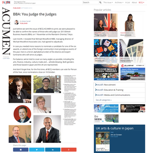 PUBLISHER SEPTEMBER 2013  BBA: You Judge the Judges By Simon Farrell PUBLISHER  Just before we sent this issue of BCCJ ACUMEN to print, we were pleased to be able to confirm the names of those who will judge our 2013 British Business Awards (BBA), on 1 November at the Mandarin Oriental, Tokyo.  Last month, I revealed that Michael Woodford MBE, managing director of Michael Woodford Associates Ltd., had agreed to adjudicate.  In case you needed more reasons to nominate a candidate for one of the six awards, or attend one of the foreign community's most prestigious events of the year, here is a list (in alphabetical order) of the diverse and expert luminaries who will serve as judges. For balance, we've tried to cover as many angles as possible, including the arts, finance, industry, culture, trade and … whistle-blowing. Both genders and those based in Japan and the UK are represented.  And don't forget that, for the first time, all BCCJ members can vote for Person of the Year, once nominations close on 18 October.  https://bccjacumen.com/bba-you-judge-the-judges/     British Chamber of Commerce in Japan 在日英国商業会議所 https://www.bccjapan.com/