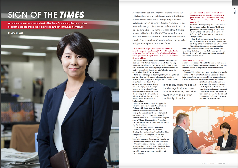 OCTOBER 2017 MEDIA  Sign of The Times Exclusive interview with the new owner of Japan's oldest, most widely read English paper  By Simon Farrell  For more than a century, The Japan Times has covered the global and local news in English, serving as a critical bridge between Japan and the world. Through many evolutions­—including its current tie-up with The New York Times­—it has remained a vital part of the international community and, on June 20, ownership of the newspaper passed from Nifco Inc. to News2u Holdings, Inc. The ACCJ Journal sat down with new Chairperson and Publisher Minako Kambara Suematsu, also chief executive officer of News2u, to learn more about her background and plans for the paper's future.  https://journal.accj.or.jp/sign-of-the-times/    The ACCJ - 在日米国商工会議所  http://www.accj.or.jp