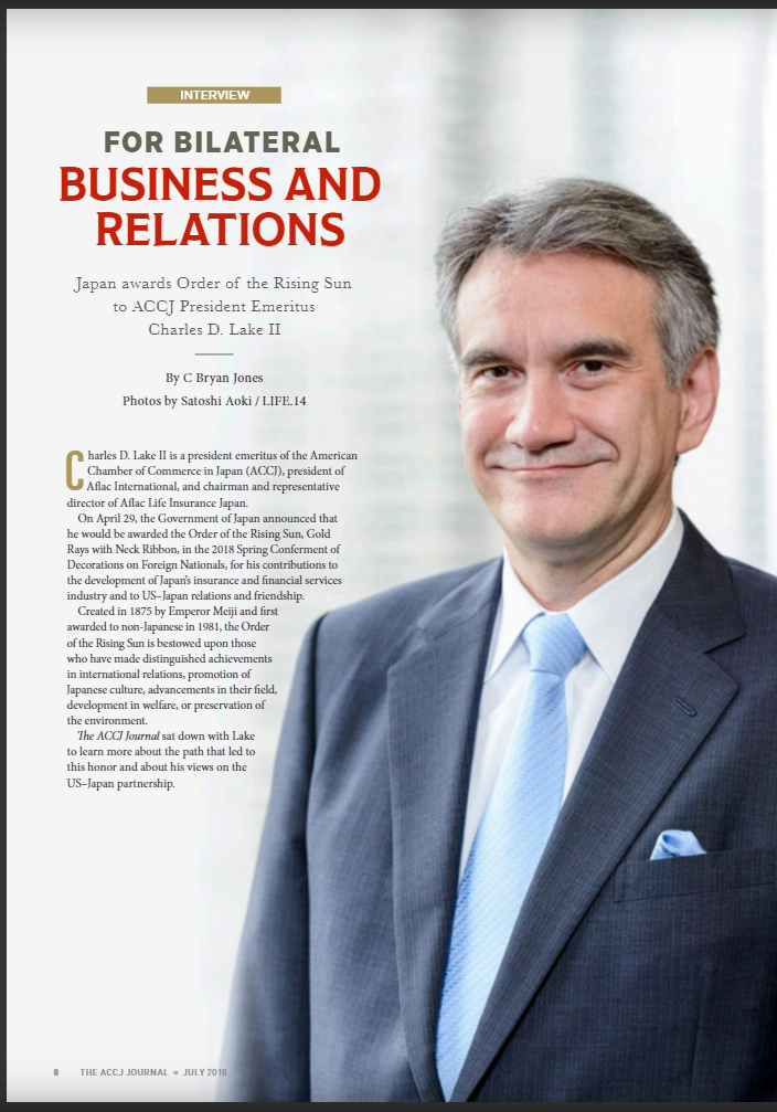 JULY 2018 INTERVIEW  For Bilateral Business and Relations Japan awards Order of the Rising Sun to ACCJ President Emeritus Charles D. Lake II  By C Bryan Jones  Charles D. Lake II is a president emeritus of the American Chamber of Commerce in Japan (ACCJ), president of Aflac International, and chairman and representative director of Aflac Life Insurance Japan.  On April 29, the Government of Japan announced that he would be awarded the Order of the Rising Sun, Gold Rays with Neck Ribbon, in the 2018 Spring Conferment of Decorations on Foreign Nationals, for his contributions to the development of Japan's insurance and financial services industry and to US–Japan relations and friendship.  Created in 1875 by Emperor Meiji and first awarded to non-Japanese in 1981, the Order of the Rising Sun is bestowed upon those who have made distinguished achievements in international relations, promotion of Japanese culture, advancements in their field, development in welfare, or preservation of the environment.  The ACCJ Journal sat down with Lake to learn more about the path that led to this honor and about his views on the US–Japan partnership.  https://journal.accj.or.jp/for-bilateral-business-and-relations/   The ACCJ - 在日米国商工会議所  http://www.accj.or.jp