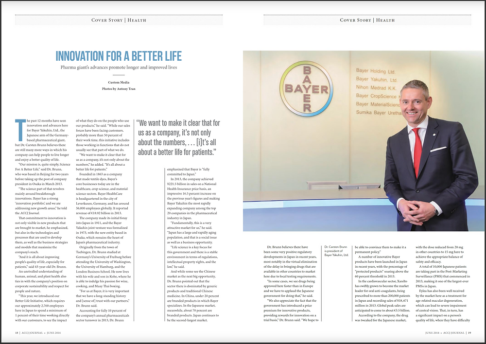 COVER STORY   HEALTH June 2014  Innovation for a Better Life Pharma giant's advances promote longer and improved lives  The past 12 months have seen innovation and advances here for Bayer Yakuhin, Ltd., the Japanese arm of the Germany-based pharmaceutical giant, but Dr. Carsten Brunn believes there are still many more ways in which his company can help people to live longer and enjoy a better quality of life.  https://journal.accj.or.jp/cover-story-finance/  The ACCJ - 在日米国商工会議所 http://www.accj.or.jp