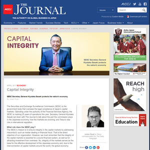 APRIL 2017 ECONOMY  Capital Integrity SESC Secretary General Kiyotaka Sasaki protects the nation's economy  By Julian Ryall  The Securities and Exchange Surveillance Commission (SESC) is the government body that oversees the legal compliance of Japan's capital markets. Operating under the authority of the Financial Services Agency, the SESC is marking 25 years of operations this year. Secretary General Kiyotaka Sasaki sat down with The Journal to talk about the part the commission plays in the Japanese economy, how the markets are evolving, and Tokyo's new role in international regulation.  https://journal.accj.or.jp/capital-integrity/    The ACCJ - 在日米国商工会議所  http://www.accj.or.jp
