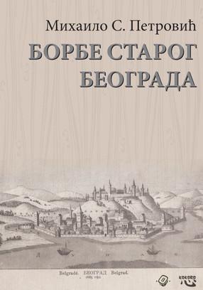 Михаило С. Петровић: БОРБЕ СТАРОГ БЕОГРАДА