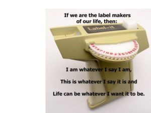 Thought for the Day: We are the Label Makers of Our Life