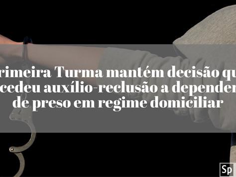 Primeira Turma mantém decisão que concedeu auxílio-reclusão a dependentes de preso em regime domicil