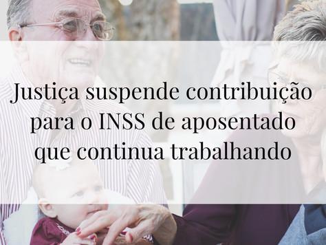 Justiça suspende contribuição para INSS de aposentado que continua trabalhando