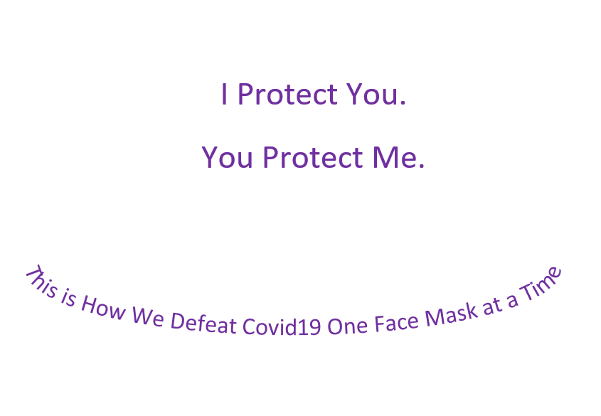I Protect You.  You Protect Me.  This Is How We Defeat Covid-19 One Face Mask at a Time