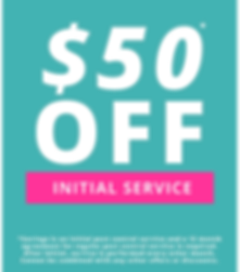 This is a graphic that says $50 Off inital service with a disclaimer that says savings is on initial pest control service and a 12 month agreement for regular pest control service is required. After initial, service is performed every other month. Cannot be combined with any other offers or discounts.