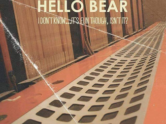 Review: Hello Bear 'I Don't Know... It's Fun Though, Isn't It?'