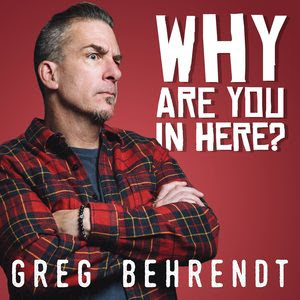 GREG BERENDT'S OCTOBER 19, 2018 COMEDY ALBUM RELEASE WHY ARE YOU IN HERE?