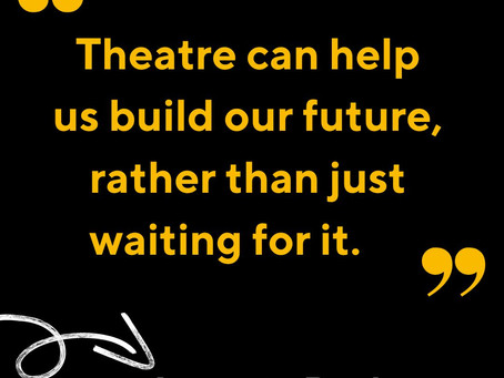 Theatre can help us build our future, rather than just waiting for it