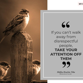 My Maxims | If you can't walk away from disrespectful people, take your attention off them.