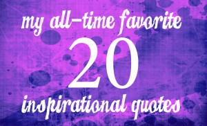 My All-Time Favorite 20 Inspirational Quotes