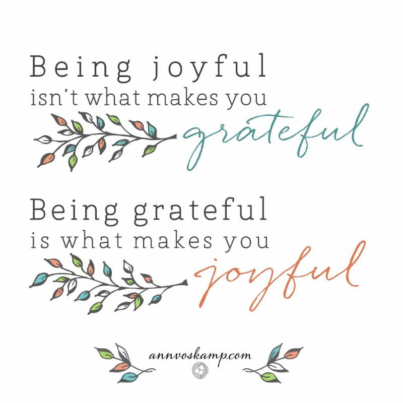 Being joyful isn't what makes you grateful. Being grateful is what makes you joyful.