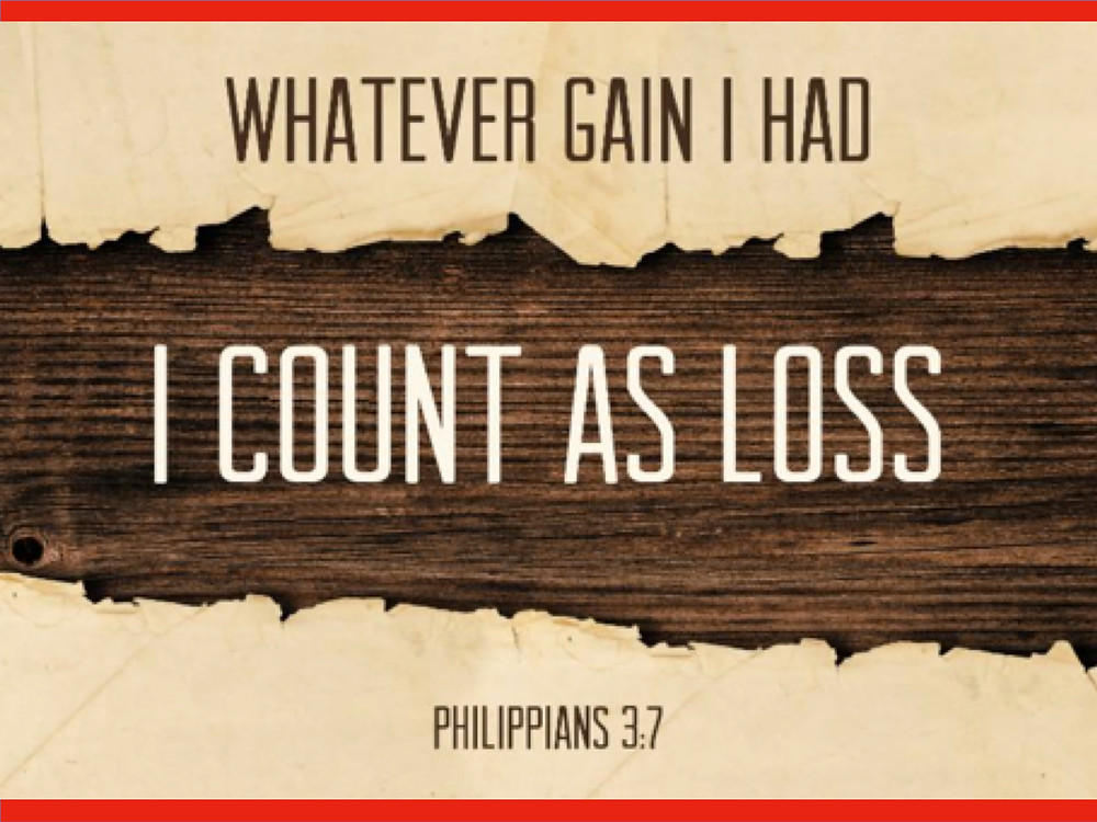 Whatever gain I had, I count as loss. (Philippians3.7)