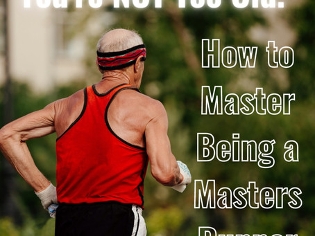 You're NOT Too Old: How to Master Being a Masters Runner