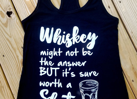 """Whiskey Might Not Be the Answer but it's Sure Worth a Shot"" Tank Top"