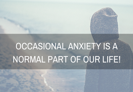 Occasional anxiety is a normal part of our life.