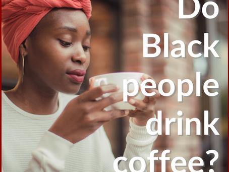 Do Black People Drink Coffee?