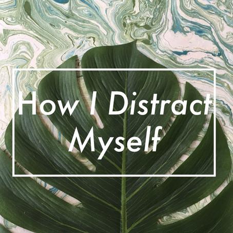 How I Distract Myself