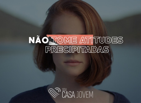 Não tome atitudes precipitadas