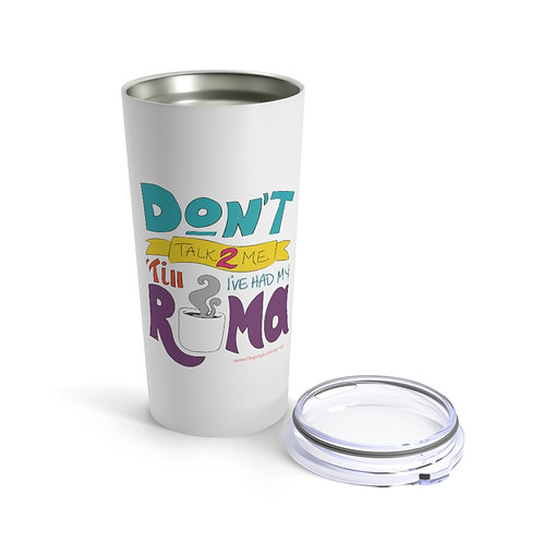 Don't Talk 2 Me 'Till I've Had My Roma — Tumbler 20oz