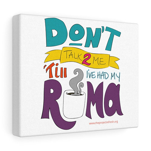 Don't Talk 2 Me 'Till I've Had My Roma — Canvas Gallery Wraps