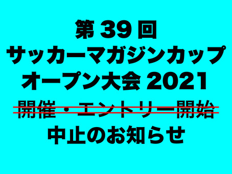 【開催→中止】第39回サッカーマガジンカップ オープン大会2021 開催中止のお知らせ