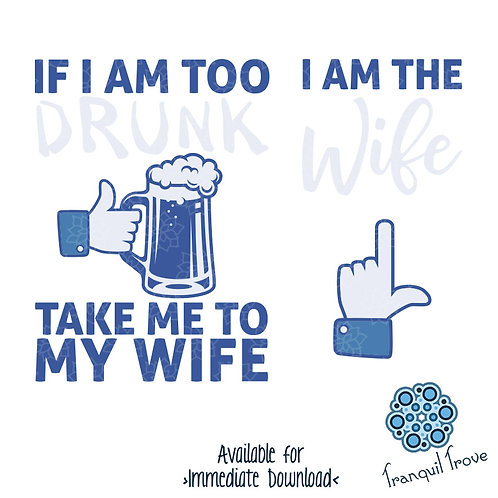 If I am too drunk, take me to my wife & I am the Wife