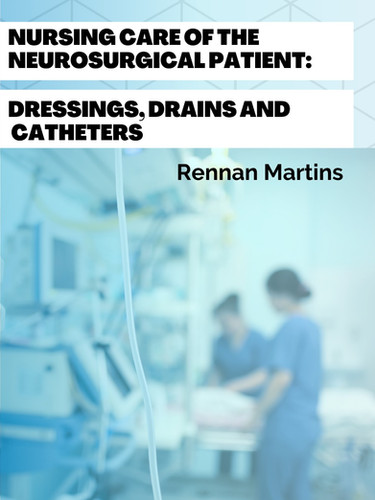 Nursing Care of The Neurosurgical Patient: Dressings, Drains and Catheters