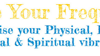 Raise Your Frequency!  How to raise your Physical, Emotional, Mental & Spiritual Vibration