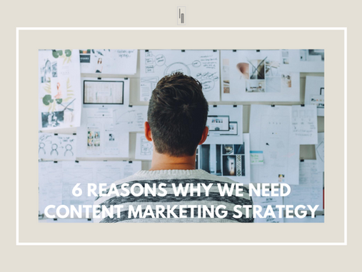 6 REASONS WHY WE NEED CONTENT MARKETING STRATEGY