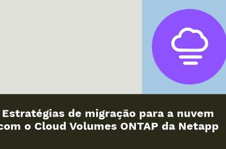Estratégias de migração para a nuvem com o Cloud Volumes ONTAP da Netapp