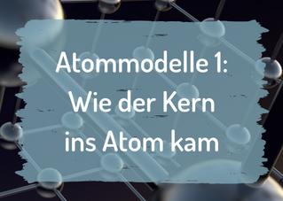 Atommodelle 1: Wie der Kern ins Atom kam