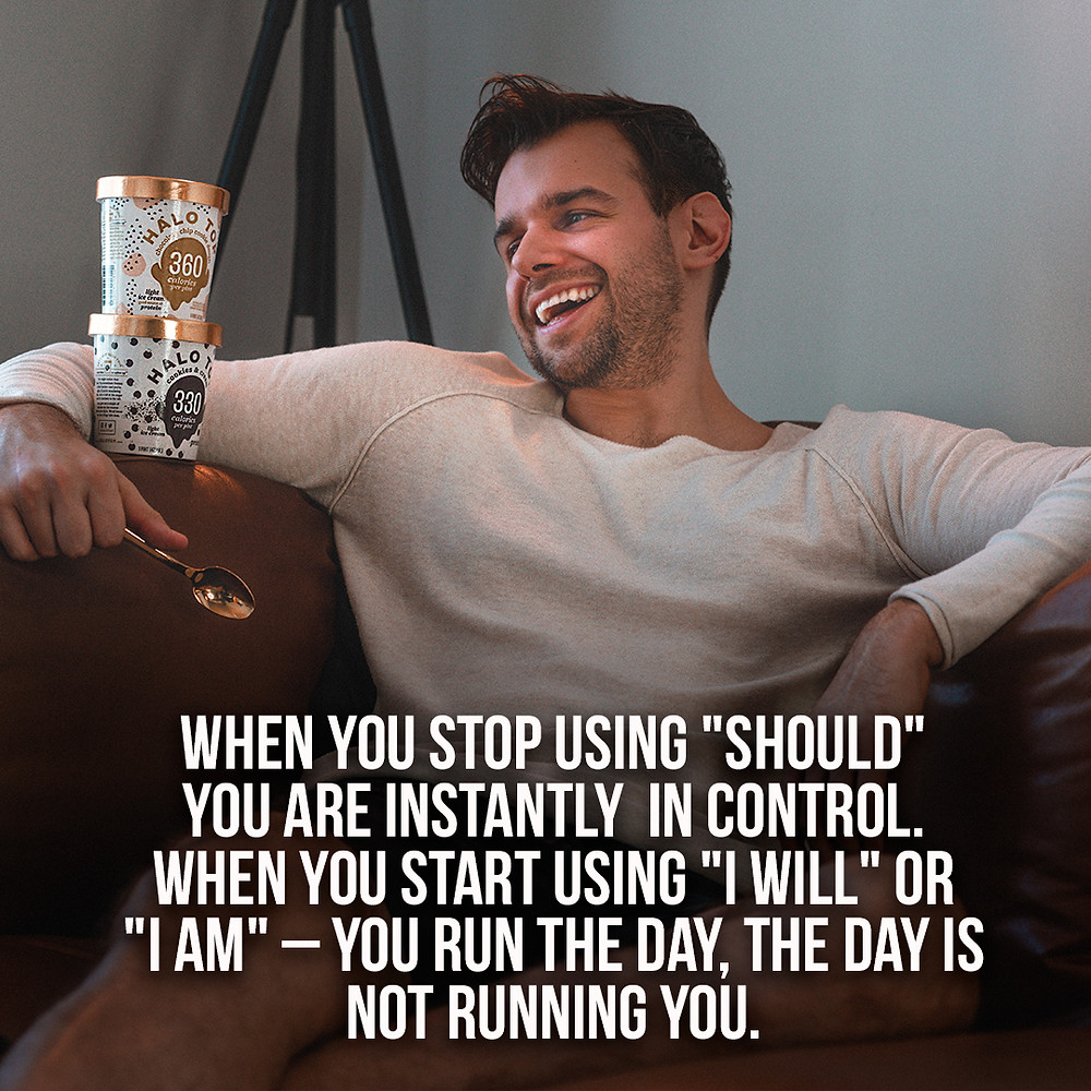 """When you stop using """"should"""" you are instantly in control. When you start using """"I will"""" or """" I am"""" – you run the day, the day is not running you"""