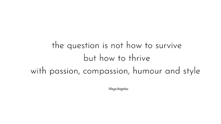 the question is not how to survive but how to thrive with passion, compassion, humour and