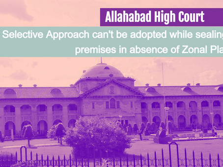 Selective Approach can't be adopted while sealing premises in absence of Zonal Plan: Allahabad HC