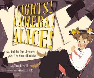 Lights! Camera! Alice!: The Thrilling True Adventures of the First Woman Filmmaker by Mara Rockliff